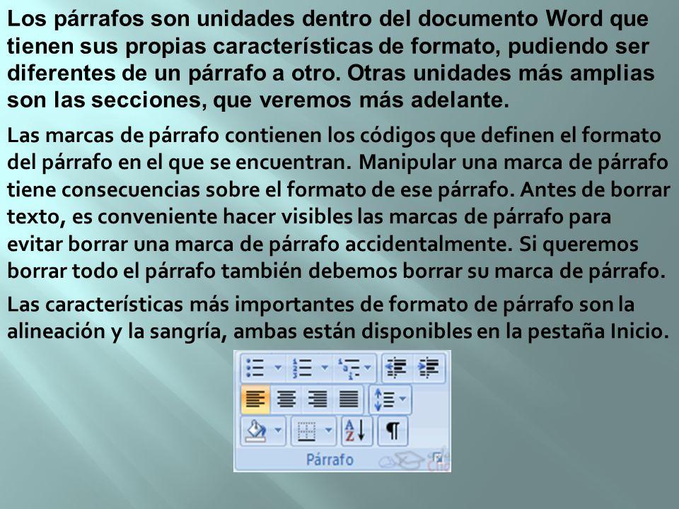 Los párrafos son unidades dentro del documento Word que tienen sus propias características de formato, pudiendo ser diferentes de un párrafo a otro. Otras unidades más amplias son las secciones, que veremos más adelante.