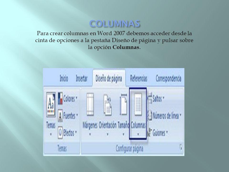 COLUMNAS Para crear columnas en Word 2007 debemos acceder desde la cinta de opciones a la pestaña Diseño de página y pulsar sobre la opción Columnas.