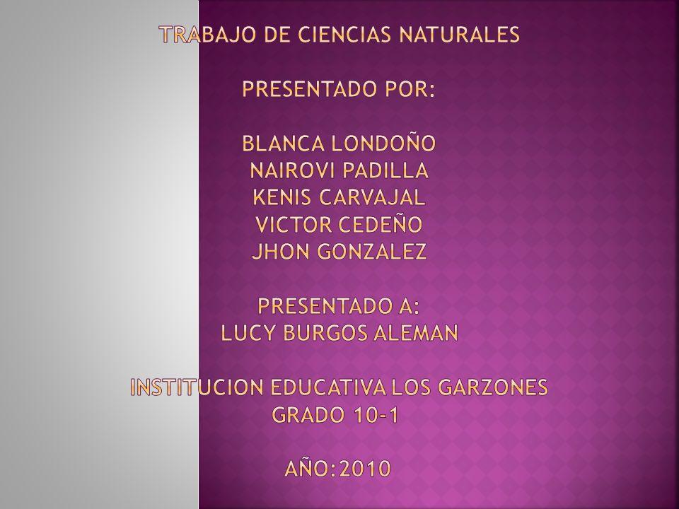 Trabajo de ciencias naturales Presentado por: BLANCA LONDOÑO NAIROVI PADILLA KENIS CARVAJAL VICTOR CEDEÑO JHON GONZALEZ PRESENTADO A: LUCY BURGOS ALEMAN INSTITUCION EDUCATIVA LOS GARZONES GRADO 10-1 AÑO:2010