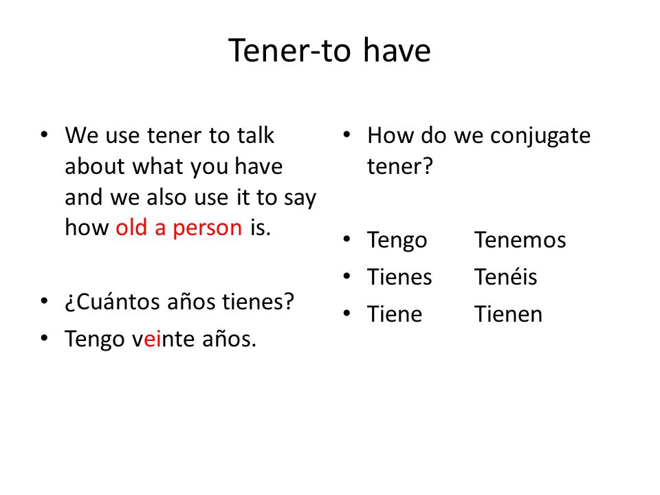 Tener-to haveWe use tener to talk about what you have and we also use it to say how old a person is.