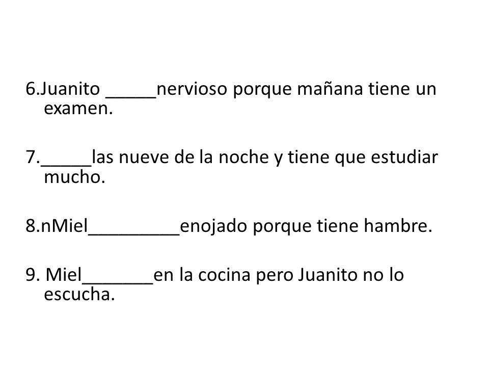 6.Juanito _____nervioso porque mañana tiene un examen.
