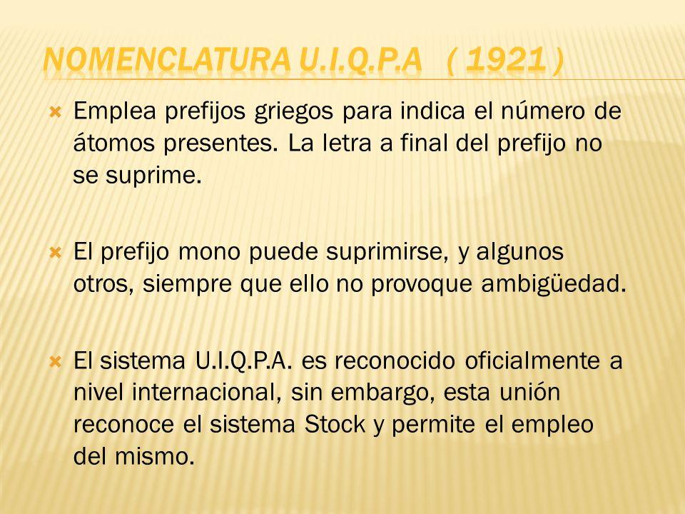 NOMENCLATURA U.I.Q.P.A ( 1921 ) Emplea prefijos griegos para indica el número de átomos presentes. La letra a final del prefijo no se suprime.