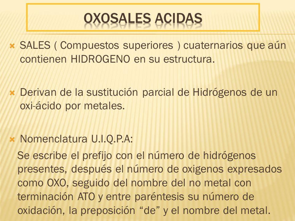 oxoSales acidas SALES ( Compuestos superiores ) cuaternarios que aún contienen HIDROGENO en su estructura.