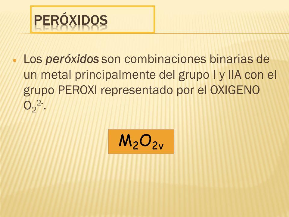 Peróxidos Los peróxidos son combinaciones binarias de un metal principalmente del grupo I y IIA con el grupo PEROXI representado por el OXIGENO O22-.