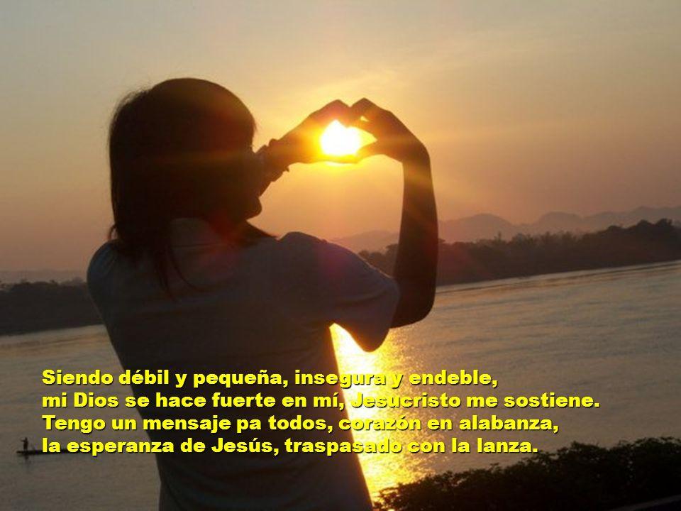 Siendo débil y pequeña, insegura y endeble, mi Dios se hace fuerte en mí, Jesucristo me sostiene.