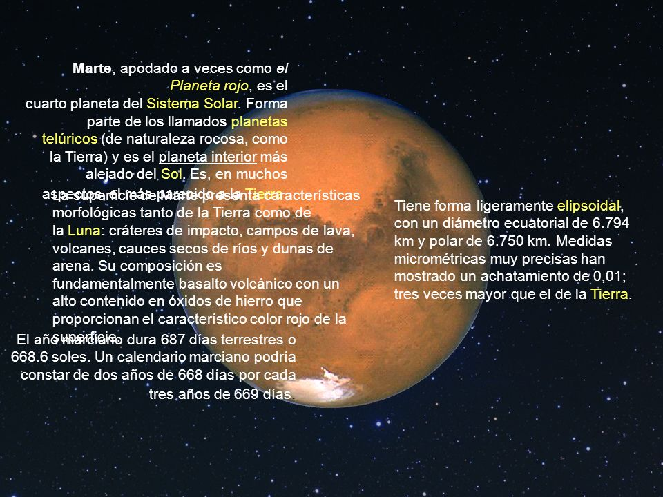 Marte, apodado a veces como el Planeta rojo, es el cuarto planeta del Sistema Solar. Forma parte de los llamados planetas telúricos (de naturaleza rocosa, como la Tierra) y es el planeta interior más alejado del Sol. Es, en muchos aspectos, el más parecido a la Tierra.