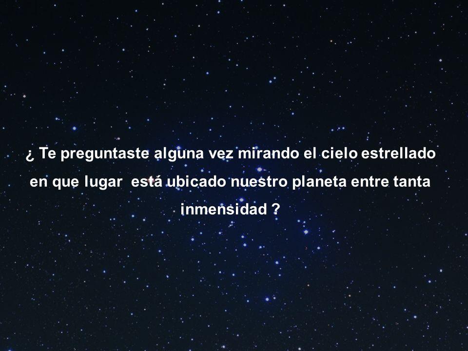 ¿ Te preguntaste alguna vez mirando el cielo estrellado en que lugar está ubicado nuestro planeta entre tanta inmensidad