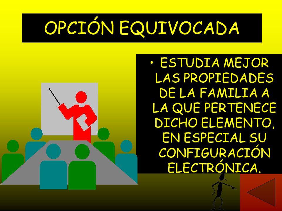 OPCIÓN EQUIVOCADA ESTUDIA MEJOR LAS PROPIEDADES DE LA FAMILIA A LA QUE PERTENECE DICHO ELEMENTO, EN ESPECIAL SU CONFIGURACIÓN ELECTRÓNICA.