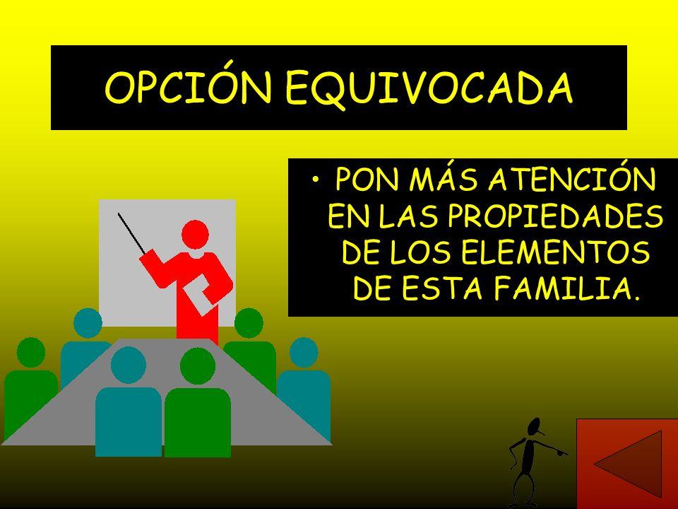 PON MÁS ATENCIÓN EN LAS PROPIEDADES DE LOS ELEMENTOS DE ESTA FAMILIA.