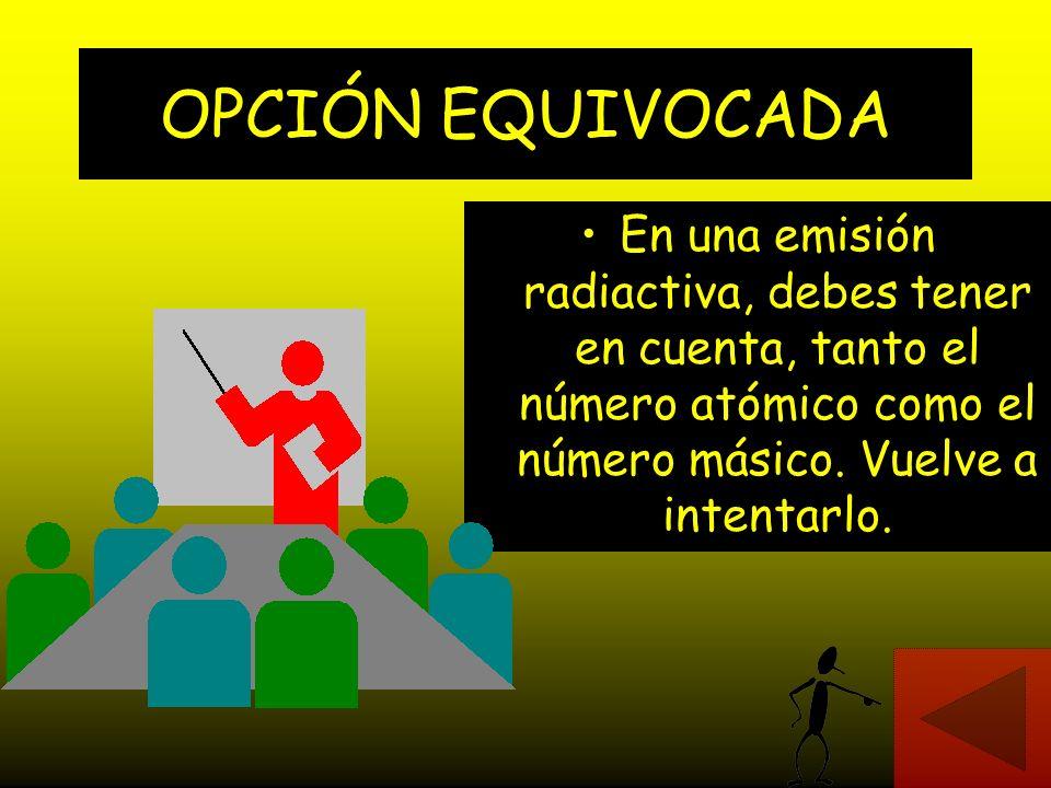OPCIÓN EQUIVOCADA En una emisión radiactiva, debes tener en cuenta, tanto el número atómico como el número másico.