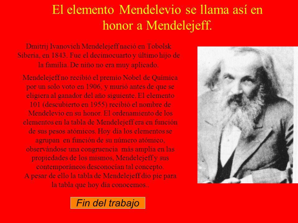 El elemento Mendelevio se llama así en honor a Mendelejeff.