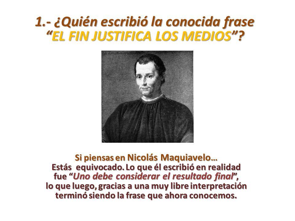 1.- ¿Quién escribió la conocida frase EL FIN JUSTIFICA LOS MEDIOS