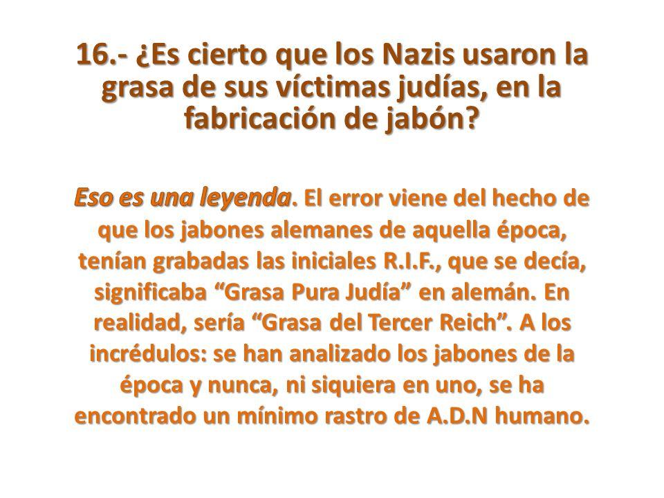16.- ¿Es cierto que los Nazis usaron la grasa de sus víctimas judías, en la fabricación de jabón