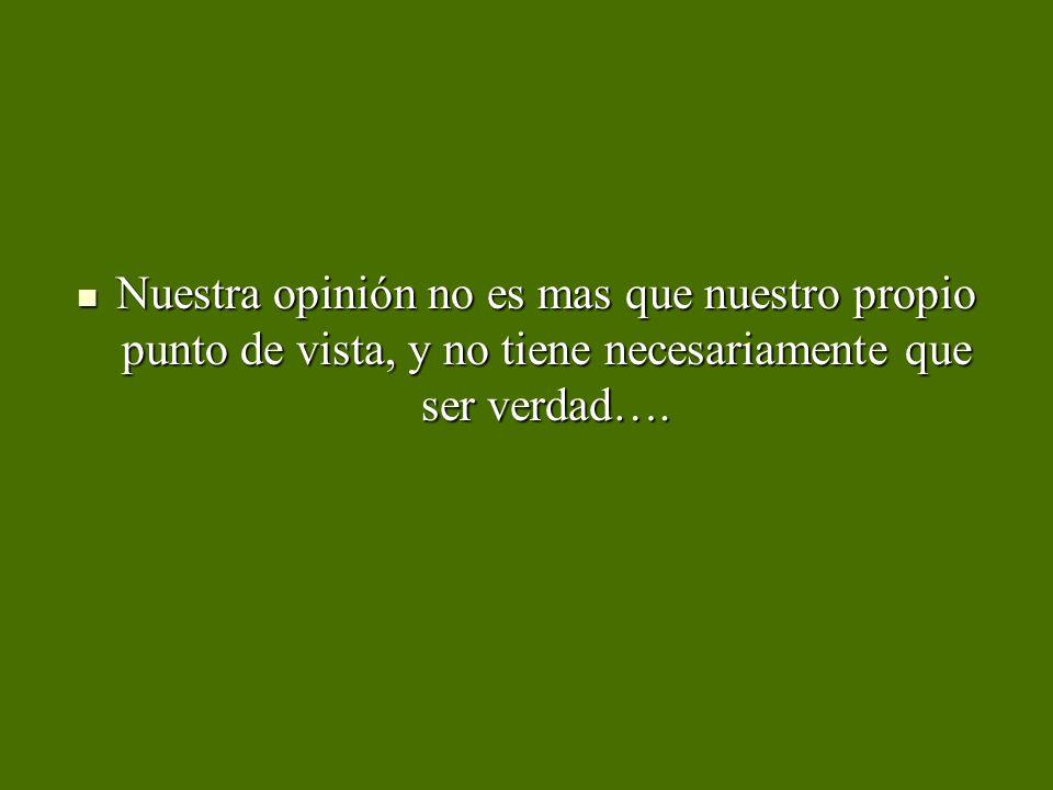 Nuestra opinión no es mas que nuestro propio punto de vista, y no tiene necesariamente que ser verdad….