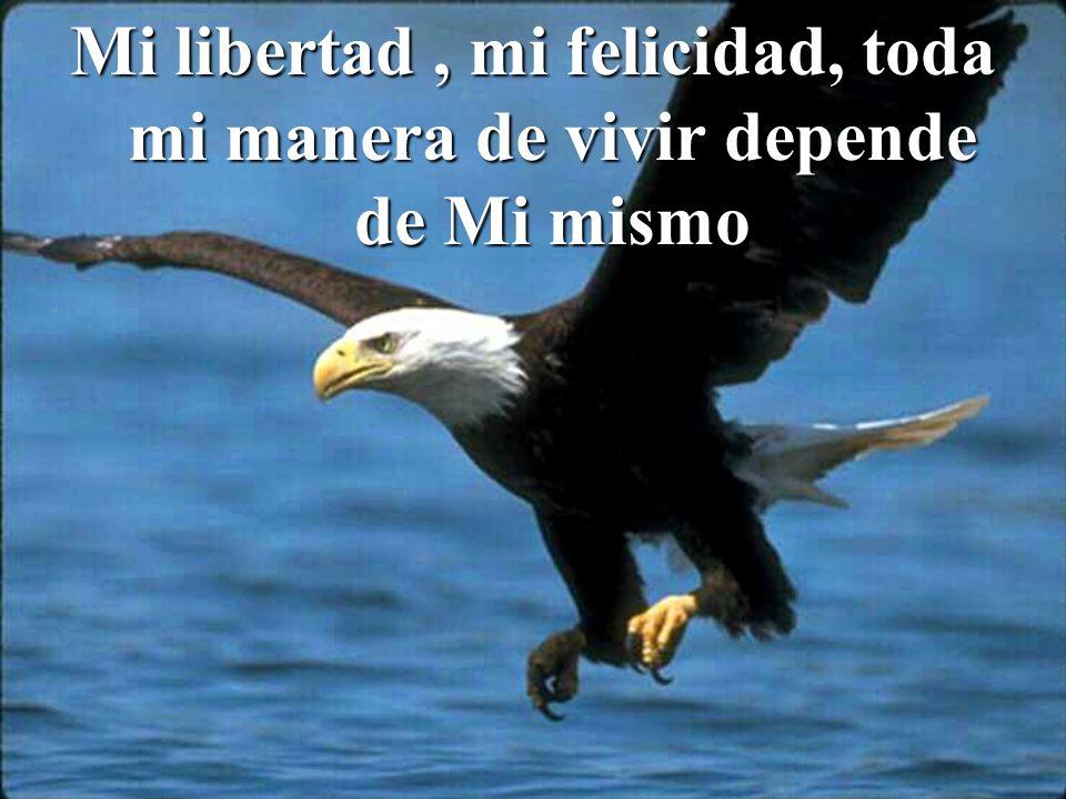 Mi libertad , mi felicidad, toda mi manera de vivir depende de Mi mismo
