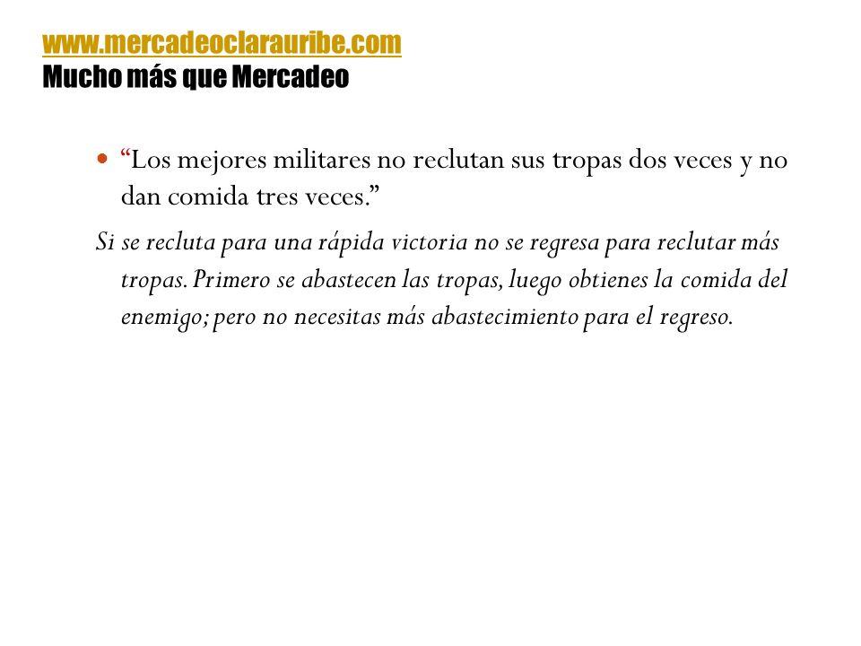 www.mercadeoclarauribe.com Mucho más que Mercadeo. Los mejores militares no reclutan sus tropas dos veces y no dan comida tres veces.