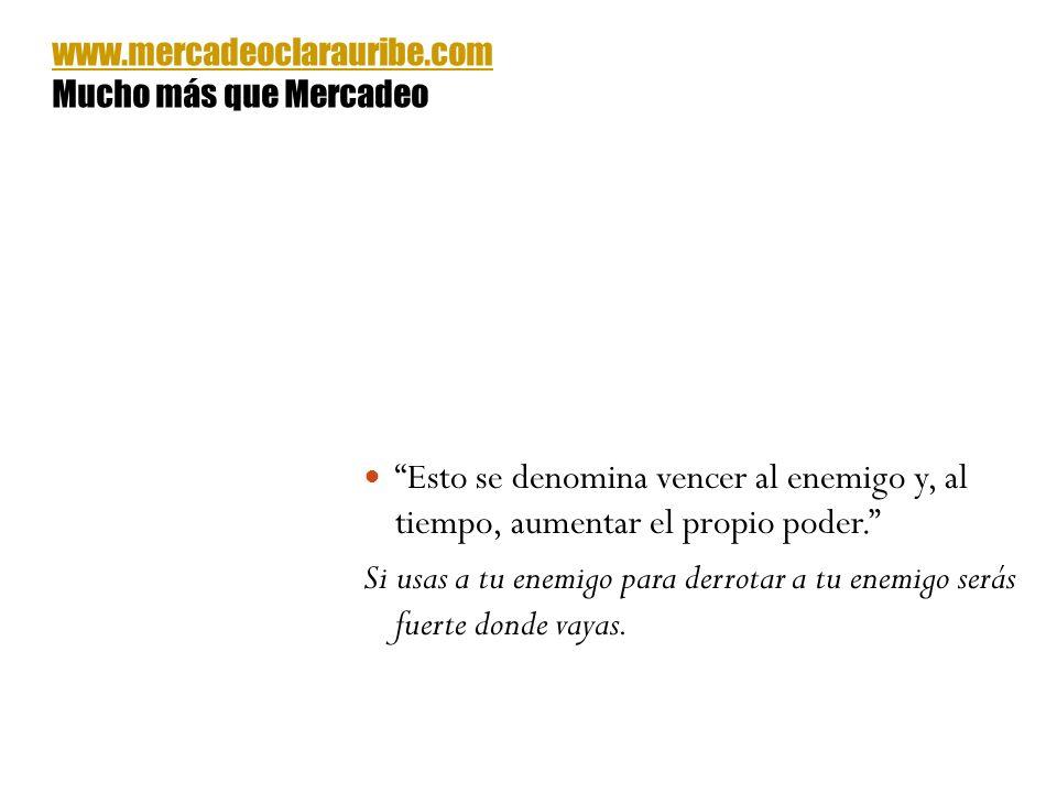 www.mercadeoclarauribe.com Mucho más que Mercadeo. Esto se denomina vencer al enemigo y, al tiempo, aumentar el propio poder.
