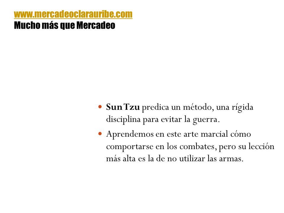 www.mercadeoclarauribe.com Mucho más que Mercadeo. Sun Tzu predica un método, una rígida disciplina para evitar la guerra.