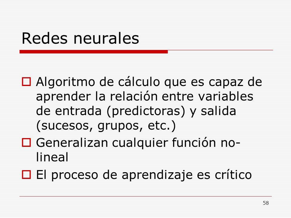 Redes neurales Algoritmo de cálculo que es capaz de aprender la relación entre variables de entrada (predictoras) y salida (sucesos, grupos, etc.)
