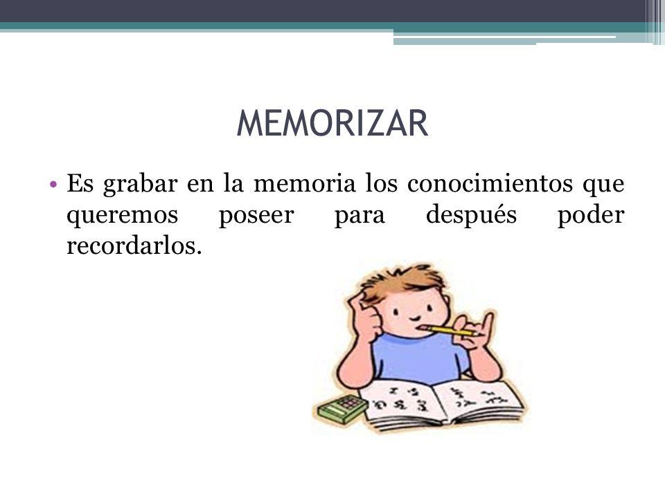 MEMORIZAR Es grabar en la memoria los conocimientos que queremos poseer para después poder recordarlos.