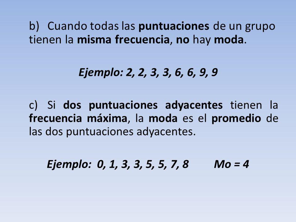 b) Cuando todas las puntuaciones de un grupo tienen la misma frecuencia, no hay moda.
