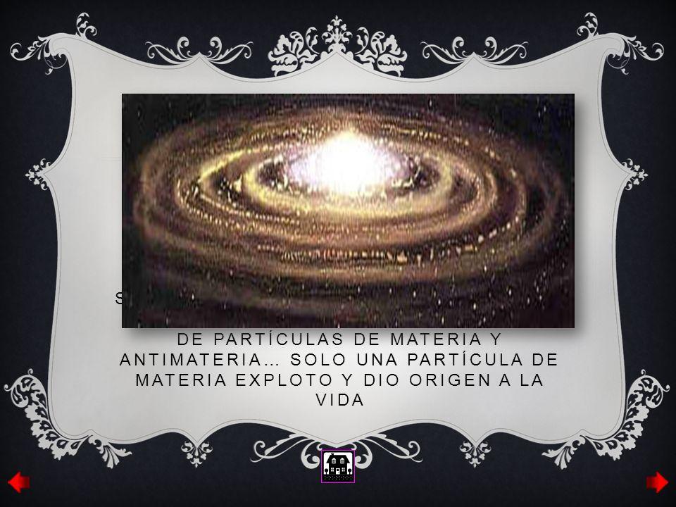 Se cree que la formación de este se dio por la confrontación de miles de partículas de materia y antimateria… solo una partícula de materia exploto y dio origen a la vida
