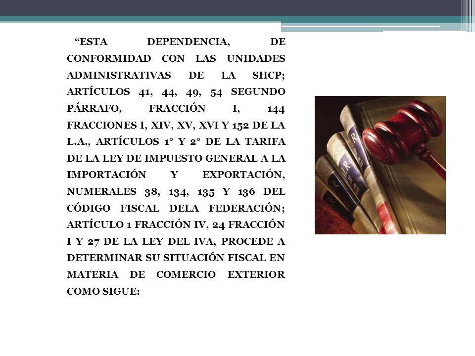 ESTA DEPENDENCIA, DE CONFORMIDAD CON LAS UNIDADES ADMINISTRATIVAS DE LA SHCP; ARTÍCULOS 41, 44, 49, 54 SEGUNDO PÁRRAFO, FRACCIÓN I, 144 FRACCIONES I, XIV, XV, XVI Y 152 DE LA L.A., ARTÍCULOS 1° Y 2° DE LA TARIFA DE LA LEY DE IMPUESTO GENERAL A LA IMPORTACIÓN Y EXPORTACIÓN, NUMERALES 38, 134, 135 Y 136 DEL CÓDIGO FISCAL DELA FEDERACIÓN; ARTÍCULO 1 FRACCIÓN IV, 24 FRACCIÓN I Y 27 DE LA LEY DEL IVA, PROCEDE A DETERMINAR SU SITUACIÓN FISCAL EN MATERIA DE COMERCIO EXTERIOR COMO SIGUE: