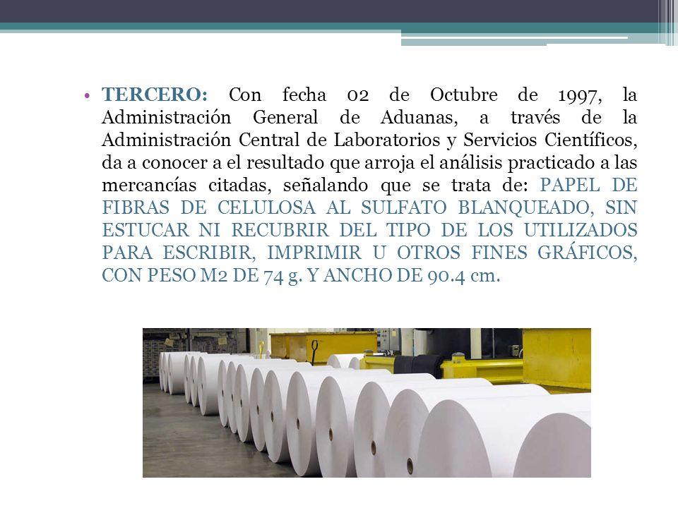 TERCERO: Con fecha 02 de Octubre de 1997, la Administración General de Aduanas, a través de la Administración Central de Laboratorios y Servicios Científicos, da a conocer a el resultado que arroja el análisis practicado a las mercancías citadas, señalando que se trata de: PAPEL DE FIBRAS DE CELULOSA AL SULFATO BLANQUEADO, SIN ESTUCAR NI RECUBRIR DEL TIPO DE LOS UTILIZADOS PARA ESCRIBIR, IMPRIMIR U OTROS FINES GRÁFICOS, CON PESO M2 DE 74 g.