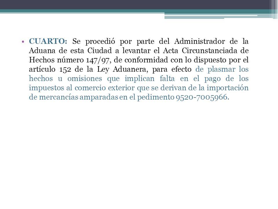 CUARTO: Se procedió por parte del Administrador de la Aduana de esta Ciudad a levantar el Acta Circunstanciada de Hechos número 147/97, de conformidad con lo dispuesto por el artículo 152 de la Ley Aduanera, para efecto de plasmar los hechos u omisiones que implican falta en el pago de los impuestos al comercio exterior que se derivan de la importación de mercancías amparadas en el pedimento 9520-7005966.