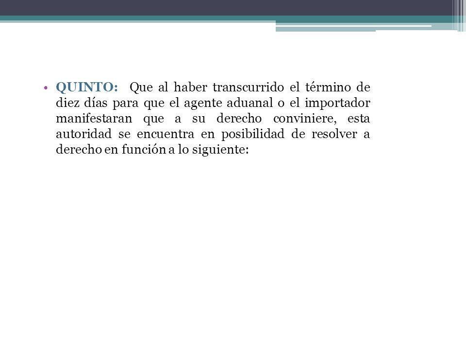 QUINTO: Que al haber transcurrido el término de diez días para que el agente aduanal o el importador manifestaran que a su derecho conviniere, esta autoridad se encuentra en posibilidad de resolver a derecho en función a lo siguiente:
