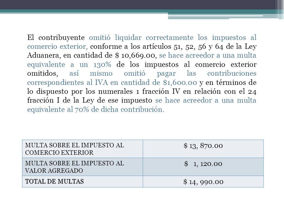 El contribuyente omitió liquidar correctamente los impuestos al comercio exterior, conforme a los artículos 51, 52, 56 y 64 de la Ley Aduanera, en cantidad de $ 10,669.00, se hace acreedor a una multa equivalente a un 130% de los impuestos al comercio exterior omitidos, así mismo omitió pagar las contribuciones correspondientes al IVA en cantidad de $1,600.00 y en términos de lo dispuesto por los numerales 1 fracción IV en relación con el 24 fracción I de la Ley de ese impuesto se hace acreedor a una multa equivalente al 70% de dicha contribución.