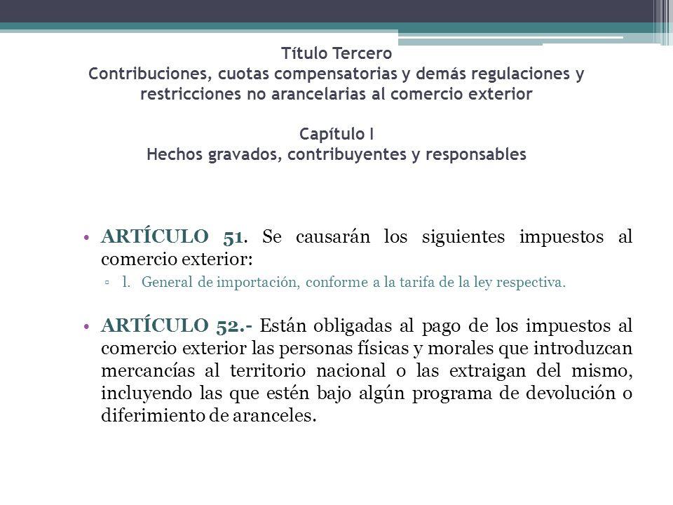 Título Tercero Contribuciones, cuotas compensatorias y demás regulaciones y restricciones no arancelarias al comercio exterior Capítulo I Hechos gravados, contribuyentes y responsables