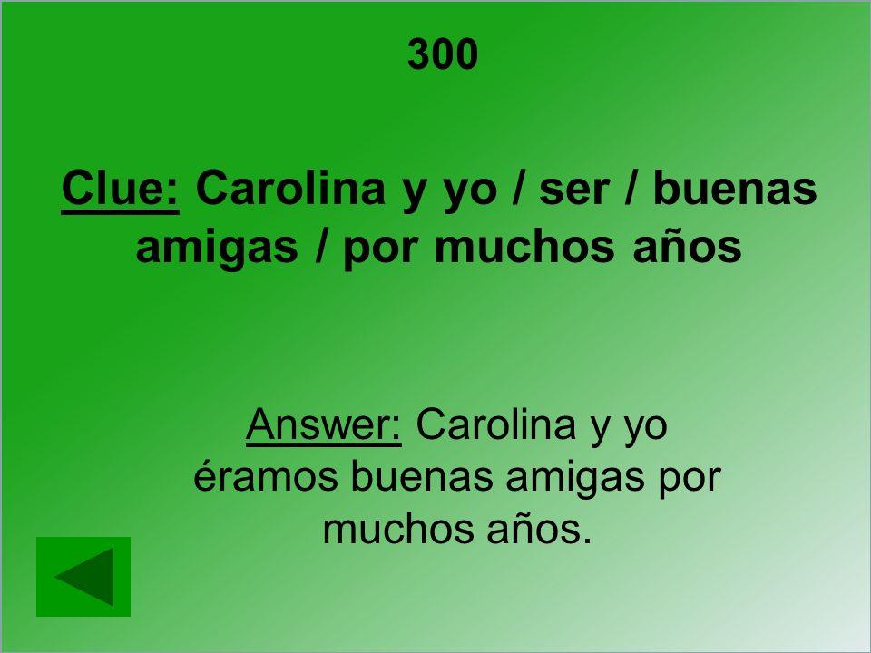 Clue: Carolina y yo / ser / buenas amigas / por muchos años