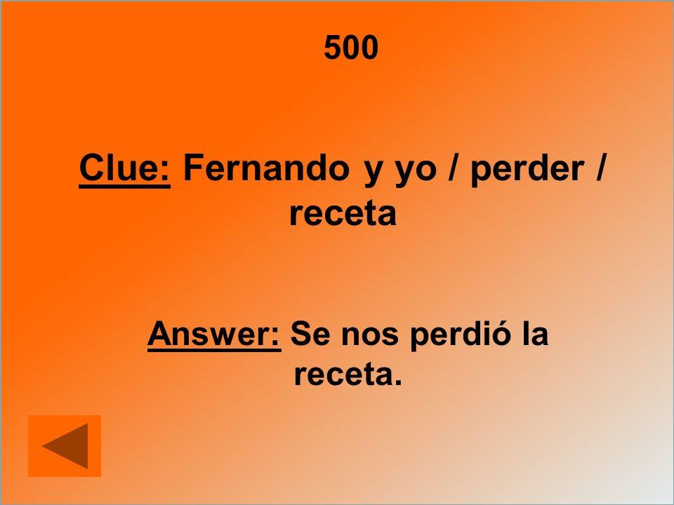 Clue: Fernando y yo / perder / receta Answer: Se nos perdió la receta.
