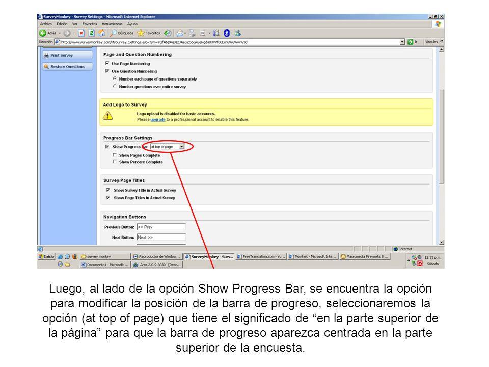 Luego, al lado de la opción Show Progress Bar, se encuentra la opción para modificar la posición de la barra de progreso, seleccionaremos la opción (at top of page) que tiene el significado de en la parte superior de la página para que la barra de progreso aparezca centrada en la parte superior de la encuesta.