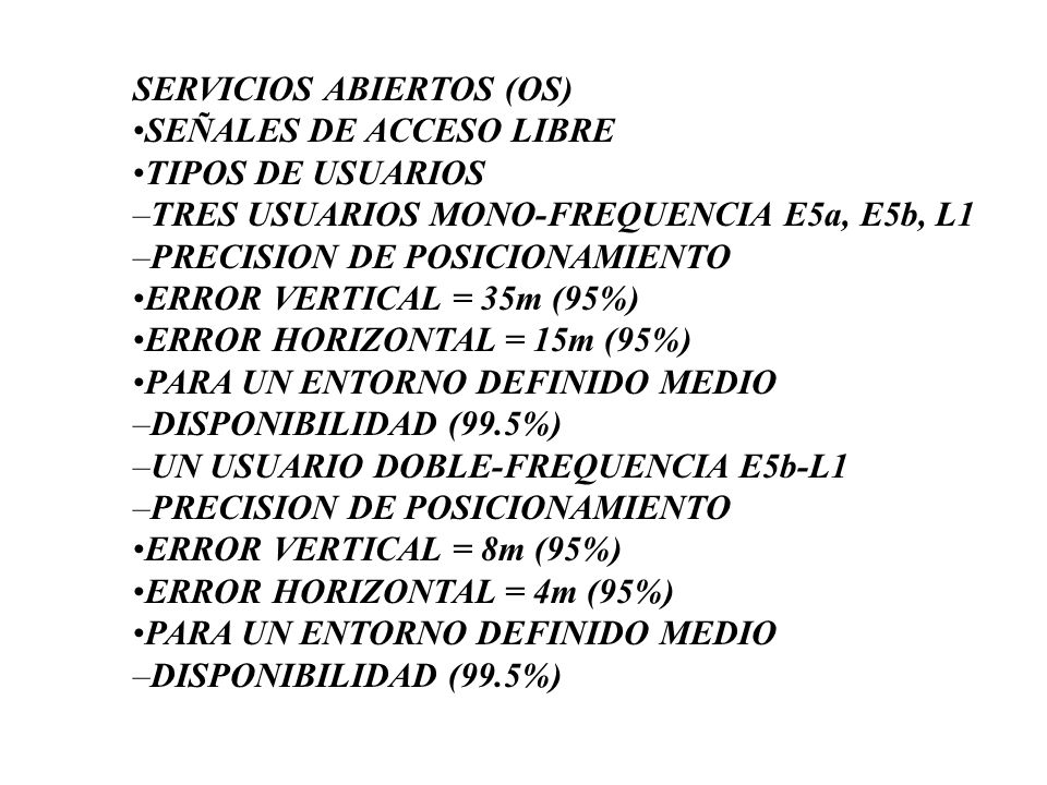 SERVICIOS ABIERTOS (OS) •SEÑALES DE ACCESO LIBRE •TIPOS DE USUARIOS –TRES USUARIOS MONO-FREQUENCIA E5a, E5b, L1 –PRECISION DE POSICIONAMIENTO •ERROR VERTICAL = 35m (95%) •ERROR HORIZONTAL = 15m (95%) •PARA UN ENTORNO DEFINIDO MEDIO –DISPONIBILIDAD (99.5%) –UN USUARIO DOBLE-FREQUENCIA E5b-L1 –PRECISION DE POSICIONAMIENTO •ERROR VERTICAL = 8m (95%) •ERROR HORIZONTAL = 4m (95%) •PARA UN ENTORNO DEFINIDO MEDIO –DISPONIBILIDAD (99.5%)