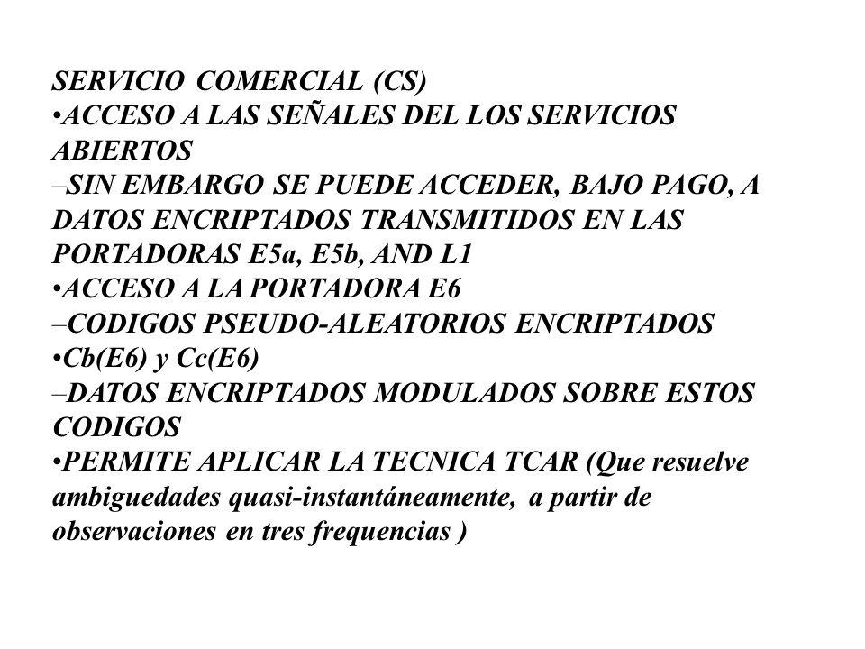 SERVICIO COMERCIAL (CS) •ACCESO A LAS SEÑALES DEL LOS SERVICIOS ABIERTOS –SIN EMBARGO SE PUEDE ACCEDER, BAJO PAGO, A DATOS ENCRIPTADOS TRANSMITIDOS EN LAS PORTADORAS E5a, E5b, AND L1 •ACCESO A LA PORTADORA E6 –CODIGOS PSEUDO-ALEATORIOS ENCRIPTADOS •Cb(E6) y Cc(E6) –DATOS ENCRIPTADOS MODULADOS SOBRE ESTOS CODIGOS •PERMITE APLICAR LA TECNICA TCAR (Que resuelve ambiguedades quasi-instantáneamente, a partir de observaciones en tres frequencias )