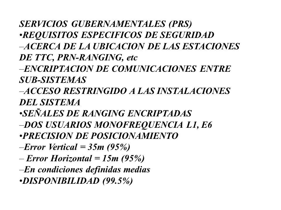 SERVICIOS GUBERNAMENTALES (PRS) •REQUISITOS ESPECIFICOS DE SEGURIDAD –ACERCA DE LA UBICACION DE LAS ESTACIONES DE TTC, PRN-RANGING, etc –ENCRIPTACION DE COMUNICACIONES ENTRE SUB-SISTEMAS –ACCESO RESTRINGIDO A LAS INSTALACIONES DEL SISTEMA •SEÑALES DE RANGING ENCRIPTADAS –DOS USUARIOS MONOFREQUENCIA L1, E6 •PRECISION DE POSICIONAMIENTO –Error Vertical = 35m (95%) – Error Horizontal = 15m (95%) –En condiciones definidas medias •DISPONIBILIDAD (99.5%)