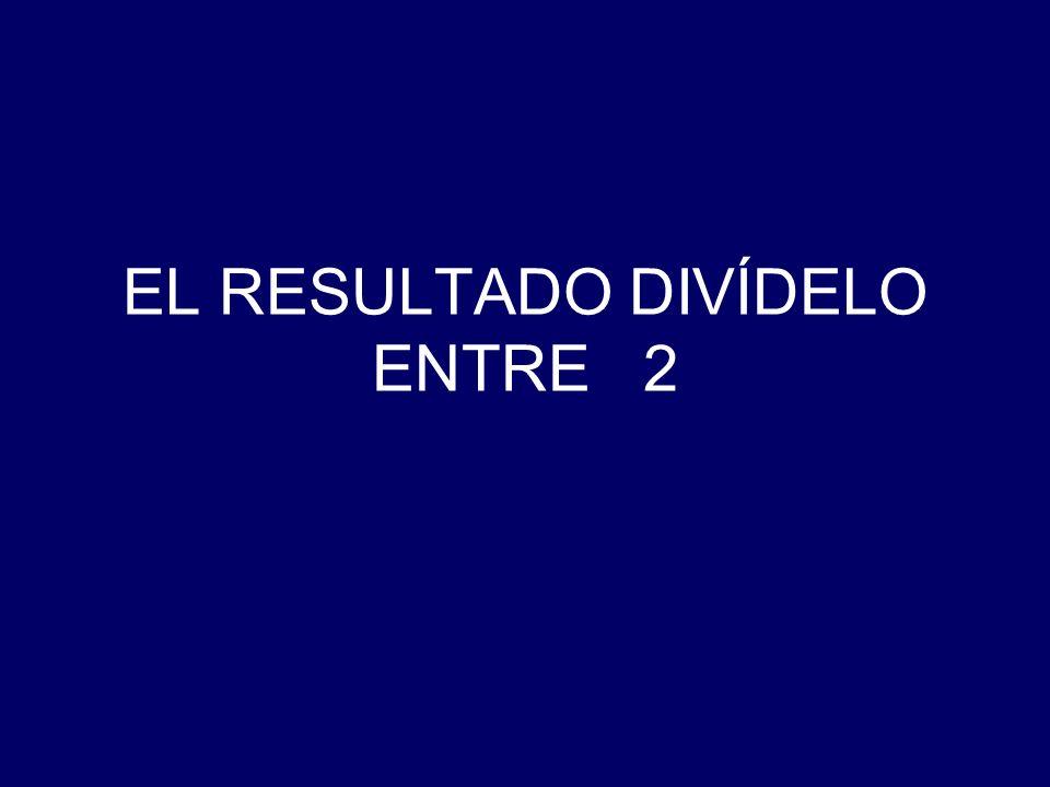 EL RESULTADO DIVÍDELO ENTRE 2