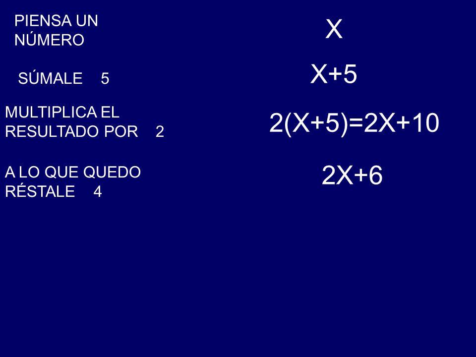 X X+5 2(X+5)=2X+10 2X+6 PIENSA UN NÚMERO SÚMALE 5