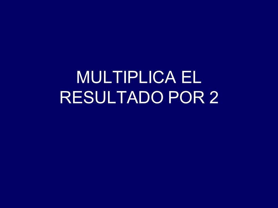 MULTIPLICA EL RESULTADO POR 2