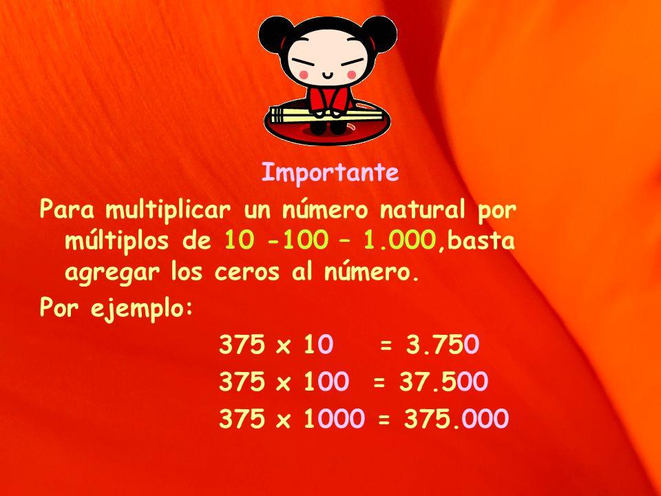 Importante Para multiplicar un número natural por múltiplos de 10 -100 – 1.000,basta agregar los ceros al número.