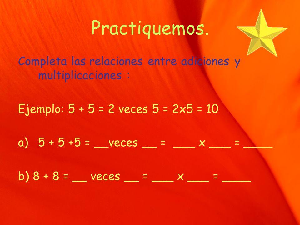 Practiquemos. Completa las relaciones entre adiciones y multiplicaciones : Ejemplo: 5 + 5 = 2 veces 5 = 2x5 = 10.