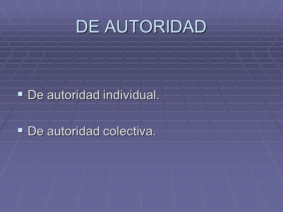 DE AUTORIDAD De autoridad individual. De autoridad colectiva.