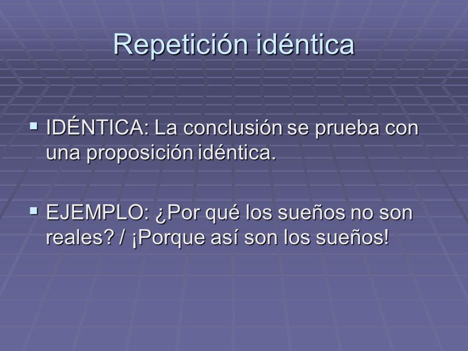 Repetición idéntica IDÉNTICA: La conclusión se prueba con una proposición idéntica.