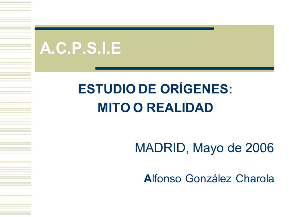 A.C.P.S.I.E ESTUDIO DE ORÍGENES: MITO O REALIDAD MADRID, Mayo de 2006