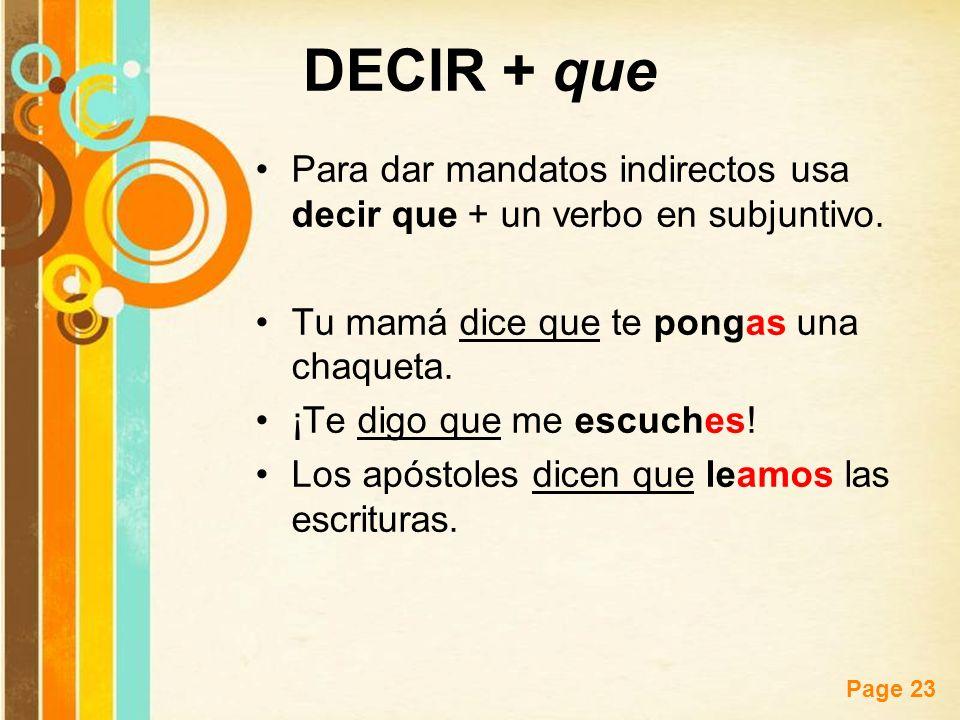 DECIR + que Para dar mandatos indirectos usa decir que + un verbo en subjuntivo. Tu mamá dice que te pongas una chaqueta.