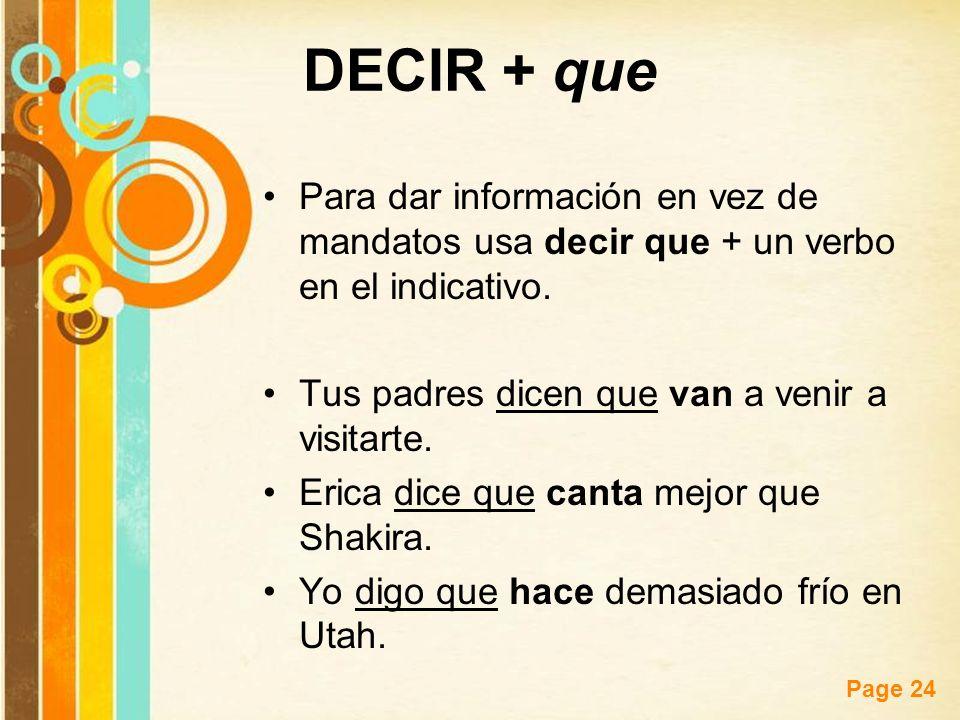 DECIR + que Para dar información en vez de mandatos usa decir que + un verbo en el indicativo. Tus padres dicen que van a venir a visitarte.