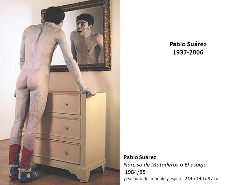 Pablo Suárez 1937-2006 Pablo Suárez. Narciso de Mataderos o El espejo