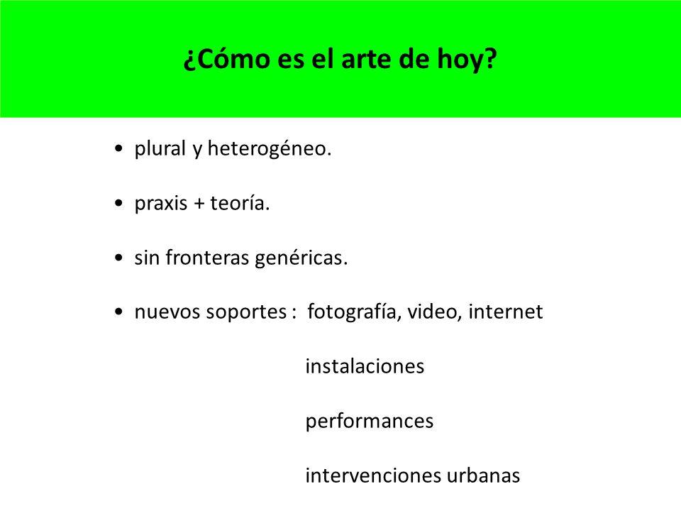 ¿Cómo es el arte de hoy plural y heterogéneo. praxis + teoría.